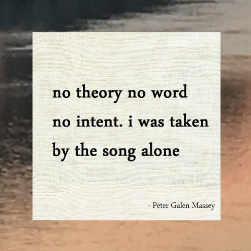 haiku poem by peter galen massey: no theory no word / no intent. i was taken / by the song alone